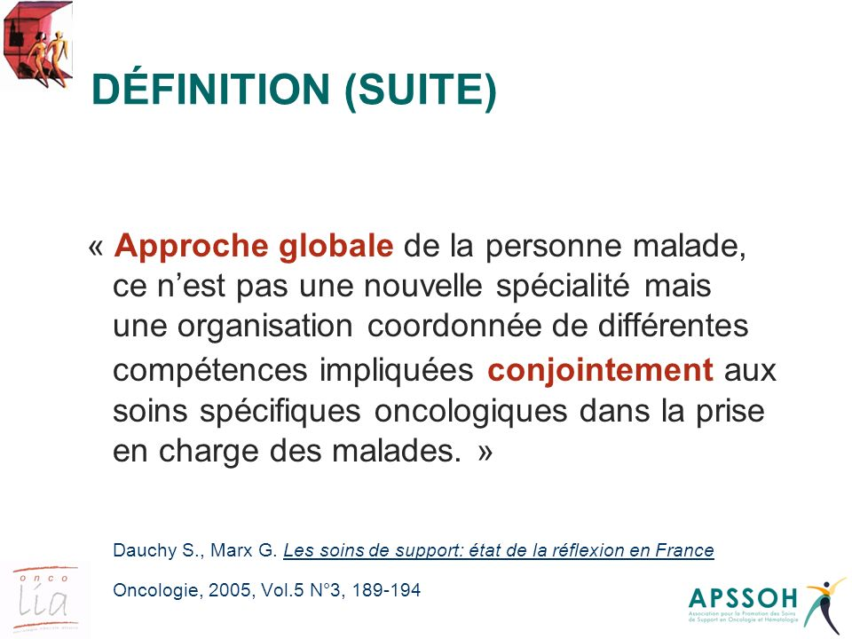 DÉFINITION (SUITE) « Approche globale de la personne malade, ce nest pas une nouvelle spécialité mais une organisation coordonnée de différentes compé