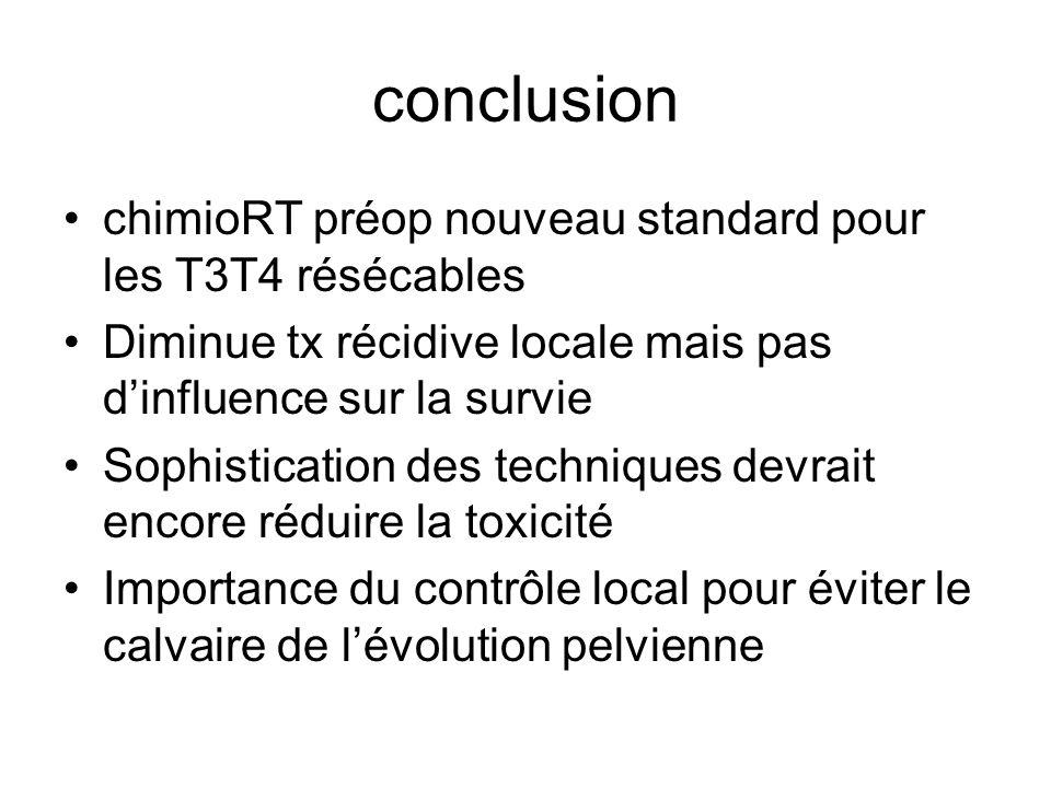 conclusion chimioRT préop nouveau standard pour les T3T4 résécables Diminue tx récidive locale mais pas dinfluence sur la survie Sophistication des techniques devrait encore réduire la toxicité Importance du contrôle local pour éviter le calvaire de lévolution pelvienne