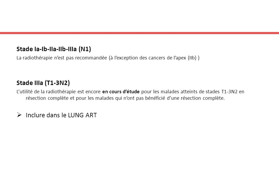 Stade Ia-Ib-IIa-IIb-IIIa (N1) La radiothérapie nest pas recommandée (à lexception des cancers de lapex (IIb) ) Stade IIIa (T1-3N2) Lutilité de la radi