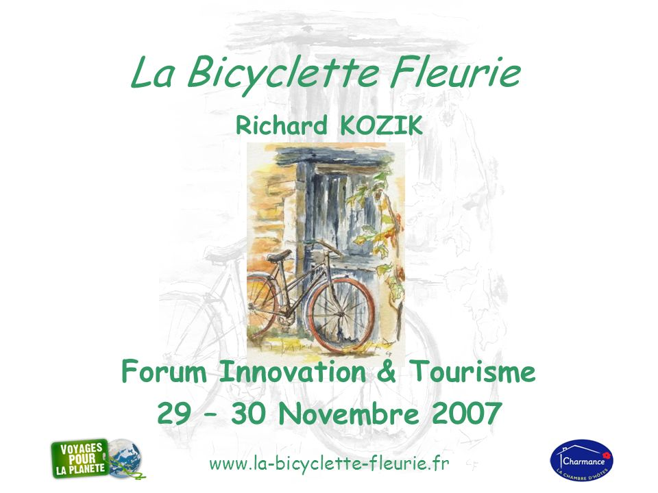 www.la-bicyclette-fleurie.fr La Bicyclette Fleurie Richard KOZIK Forum Innovation & Tourisme 29 – 30 Novembre 2007