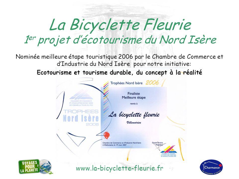 www.la-bicyclette-fleurie.fr La Bicyclette Fleurie 1 er projet décotourisme du Nord Isère Nominée meilleure étape touristique 2006 par le Chambre de Commerce et dIndustrie du Nord Isère pour notre initiative: Ecotourisme et tourisme durable, du concept à la réalité