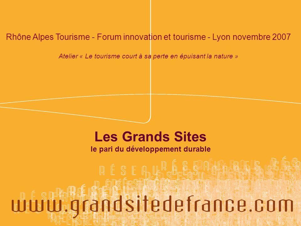 Les Grands Sites le pari du développement durable Rhône Alpes Tourisme - Forum innovation et tourisme - Lyon novembre 2007 Atelier « Le tourisme court à sa perte en épuisant la nature »