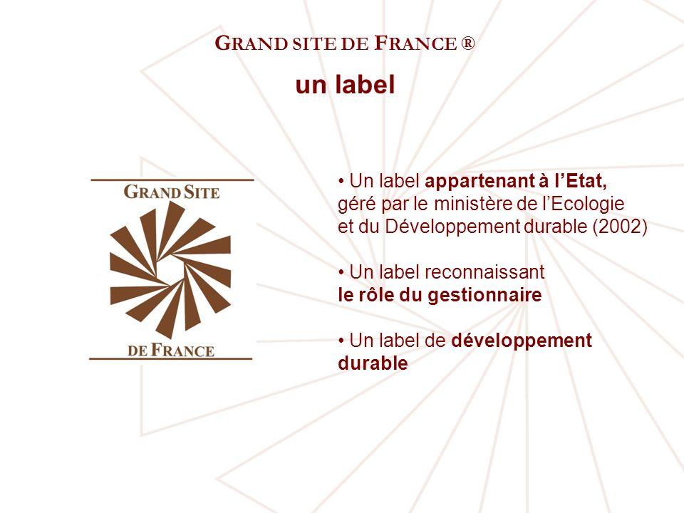G RAND SITE DE F RANCE ® un label Un label appartenant à lEtat, géré par le ministère de lEcologie et du Développement durable (2002) Un label reconnaissant le rôle du gestionnaire Un label de développement durable