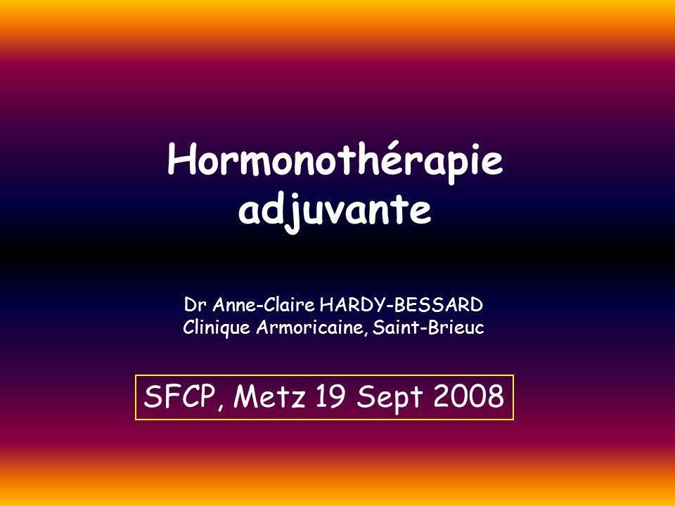 Hormonothérapie adjuvante Dr Anne-Claire HARDY-BESSARD Clinique Armoricaine, Saint-Brieuc SFCP, Metz 19 Sept 2008