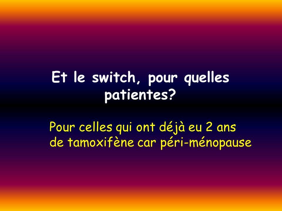 Et le switch, pour quelles patientes? Pour celles qui ont déjà eu 2 ans de tamoxifène car péri-ménopause