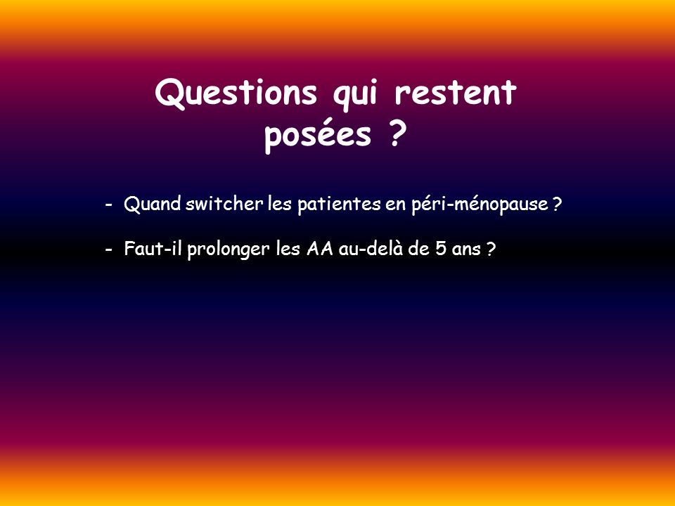 Questions qui restent posées ? - Quand switcher les patientes en péri-ménopause ? - Faut-il prolonger les AA au-delà de 5 ans ?
