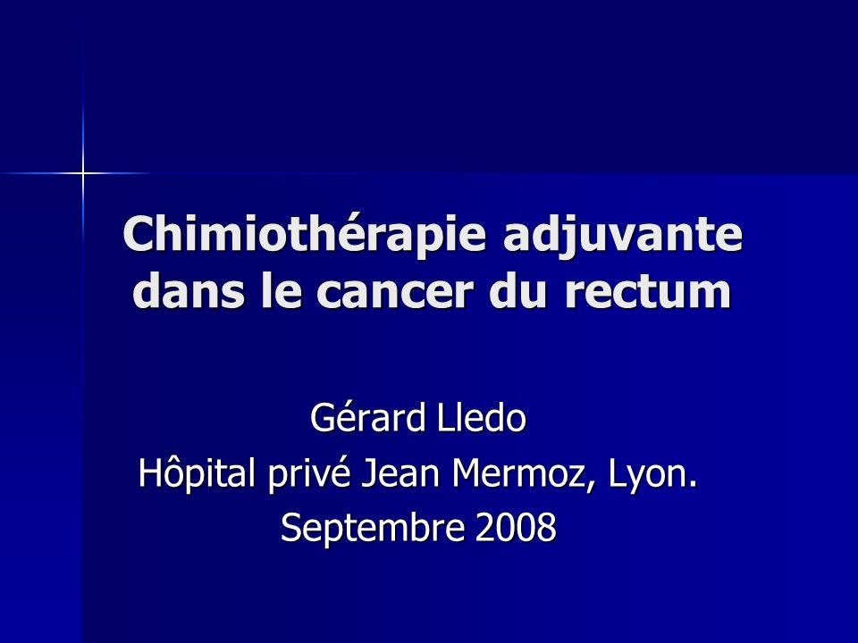Chimiothérapie adjuvante dans le cancer du rectum Gérard Lledo Hôpital privé Jean Mermoz, Lyon. Septembre 2008