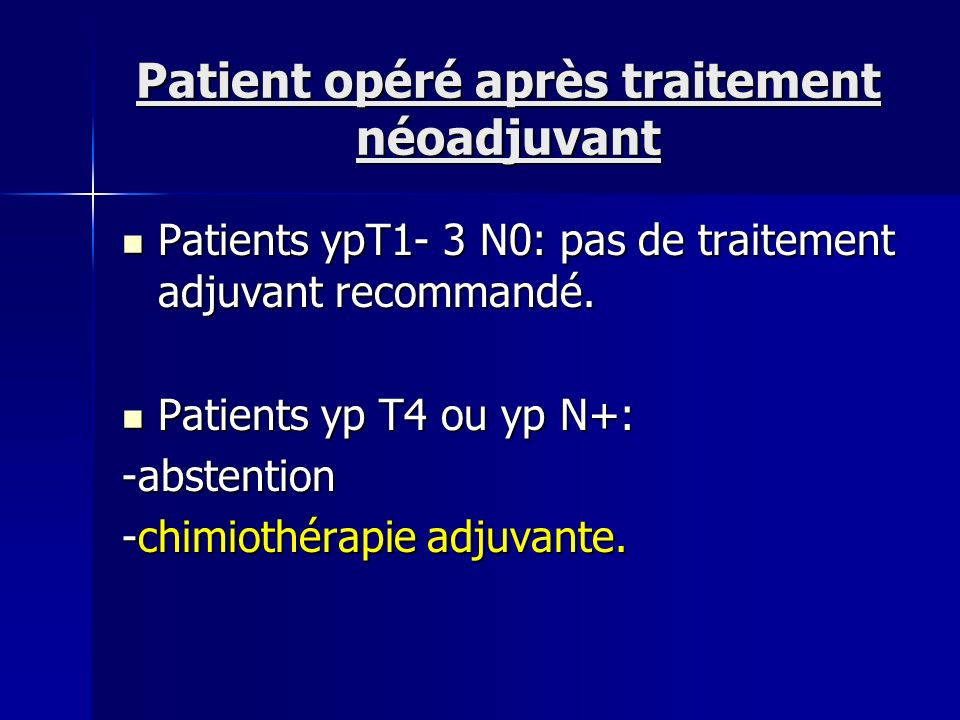 Patient opéré après traitement néoadjuvant Patients ypT1- 3 N0: pas de traitement adjuvant recommandé. Patients ypT1- 3 N0: pas de traitement adjuvant