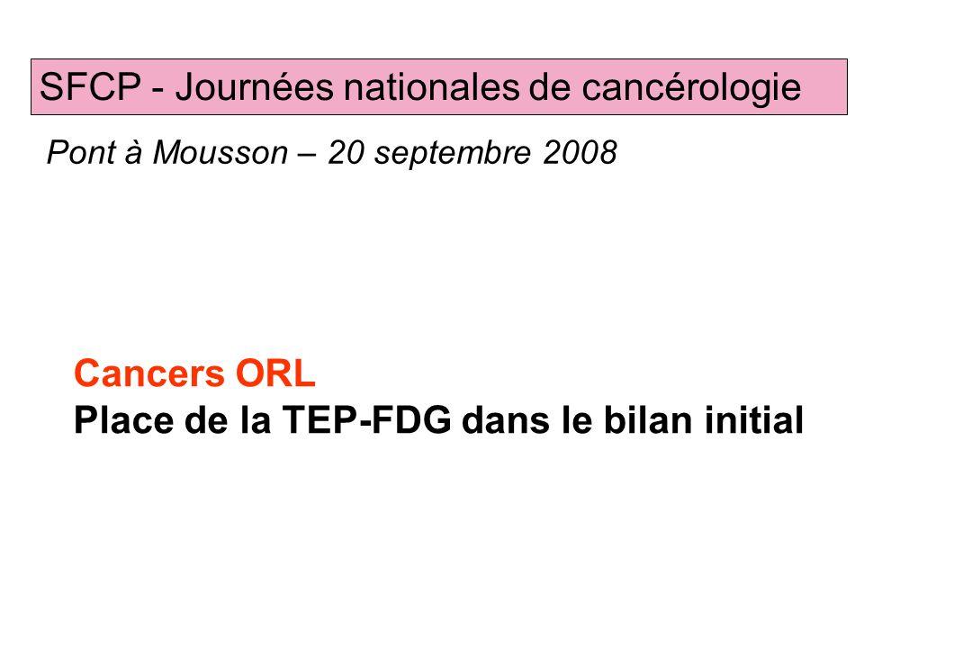 Cancers ORL Place de la TEP-FDG dans le bilan initial SFCP - Journées nationales de cancérologie Pont à Mousson – 20 septembre 2008 P. OLIVIER, CHU Na
