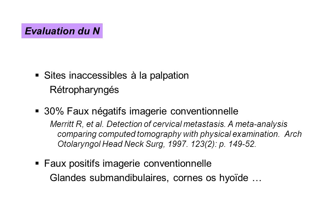 Sites inaccessibles à la palpation Rétropharyngés 30% Faux négatifs imagerie conventionnelle Merritt R, et al. Detection of cervical metastasis. A met