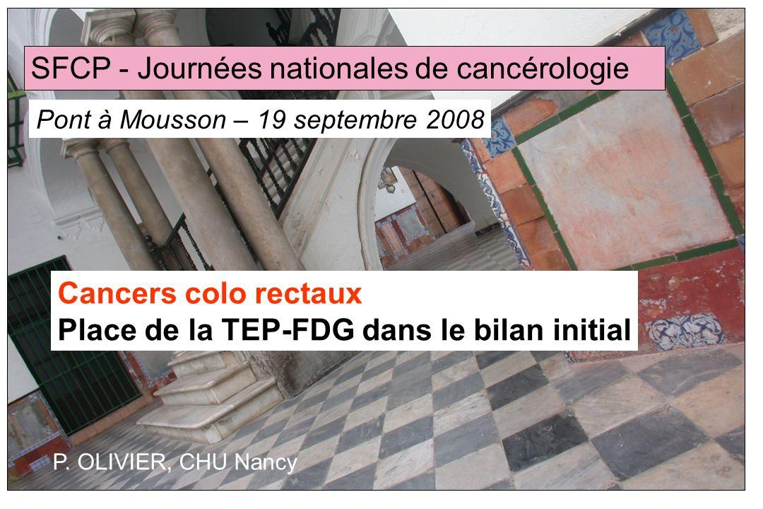 Cancers colo rectaux Place de la TEP-FDG dans le bilan initial SFCP - Journées nationales de cancérologie Pont à Mousson – 19 septembre 2008 P. OLIVIE