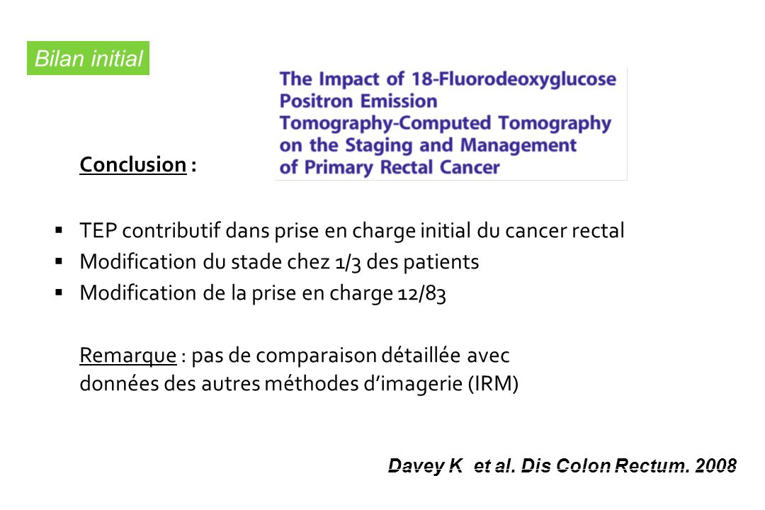 Conclusion : TEP contributif dans prise en charge initial du cancer rectal Modification du stade chez 1/3 des patients Modification de la prise en charge 12/83 Remarque : pas de comparaison détaillée avec données des autres méthodes dimagerie (IRM) Davey K et al.