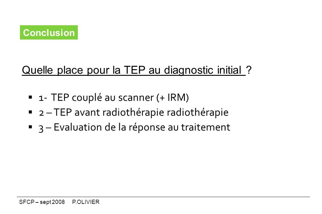 1- TEP couplé au scanner (+ IRM) 2 – TEP avant radiothérapie radiothérapie 3 – Evaluation de la réponse au traitement Conclusion Quelle place pour la