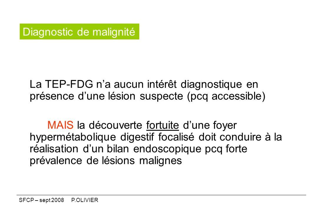 La TEP-FDG na aucun intérêt diagnostique en présence dune lésion suspecte (pcq accessible) MAIS la découverte fortuite dune foyer hypermétabolique dig