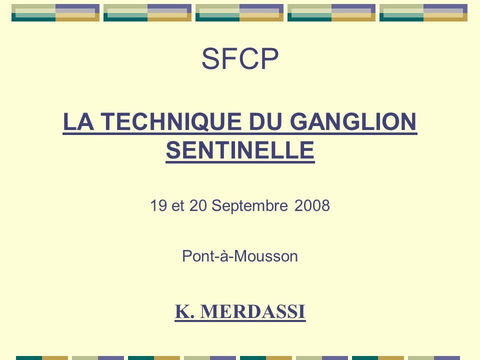 SFCP LA TECHNIQUE DU GANGLION SENTINELLE 19 et 20 Septembre 2008 Pont-à-Mousson K. MERDASSI