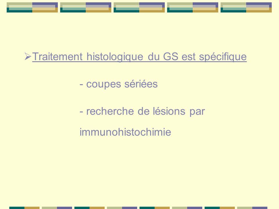 Traitement histologique du GS est spécifique - coupes sériées - recherche de lésions par immunohistochimie