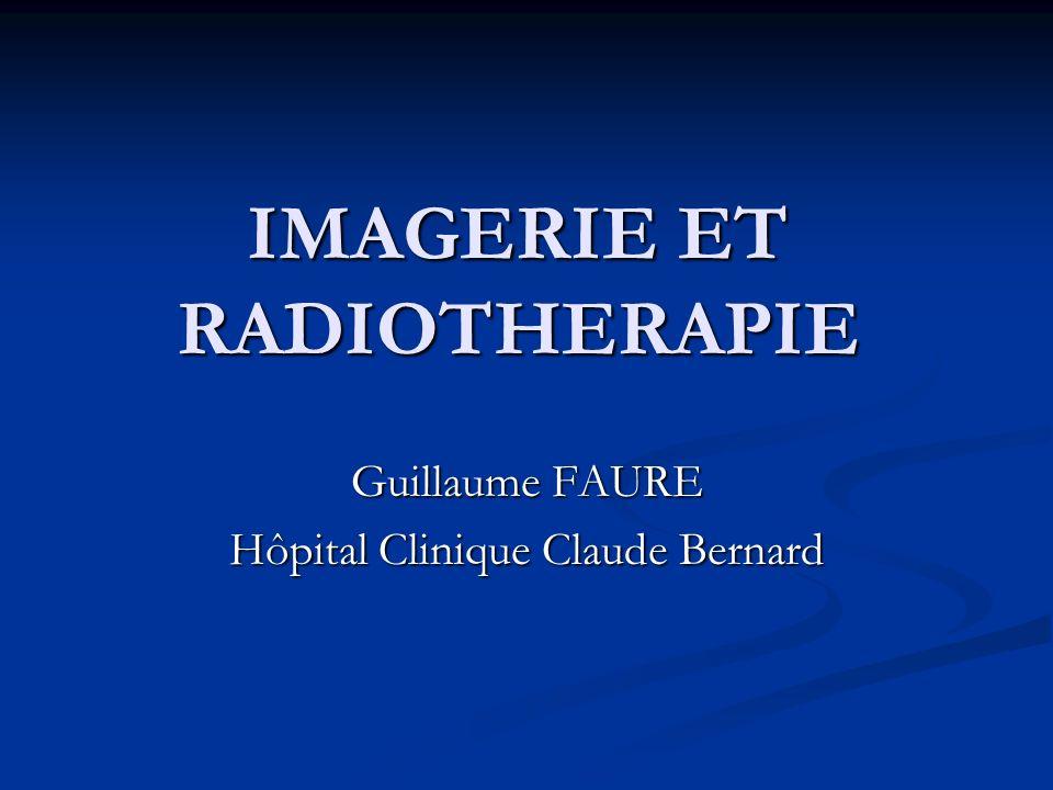 IMAGERIE ET RADIOTHERAPIE Guillaume FAURE Hôpital Clinique Claude Bernard