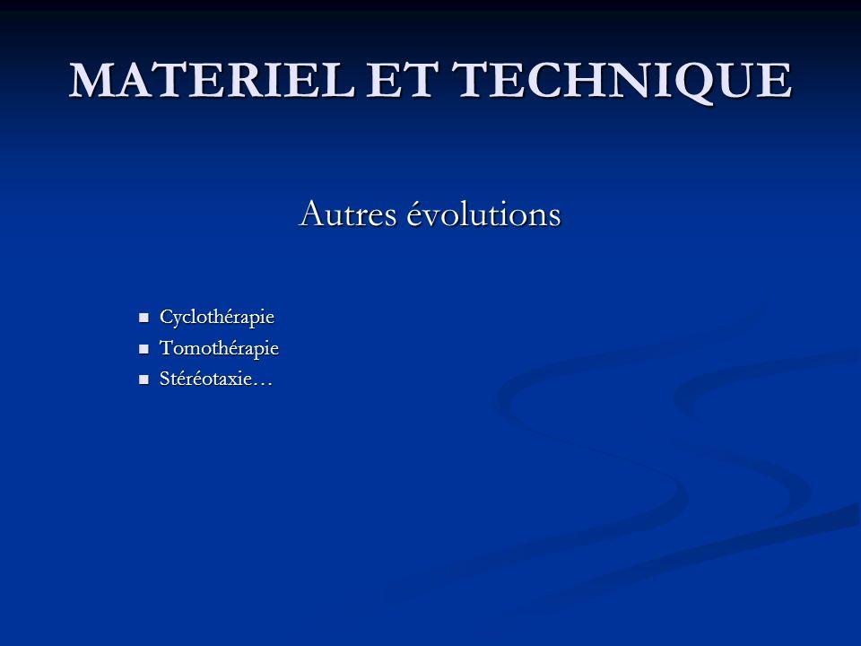 MATERIEL ET TECHNIQUE Autres évolutions Cyclothérapie Cyclothérapie Tomothérapie Tomothérapie Stéréotaxie… Stéréotaxie…