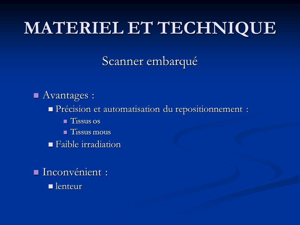 MATERIEL ET TECHNIQUE Scanner embarqué Avantages : Avantages : Précision et automatisation du repositionnement : Précision et automatisation du reposi