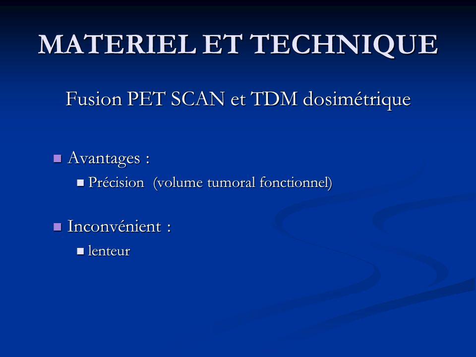 MATERIEL ET TECHNIQUE Fusion PET SCAN et TDM dosimétrique Avantages : Avantages : Précision (volume tumoral fonctionnel) Précision (volume tumoral fon