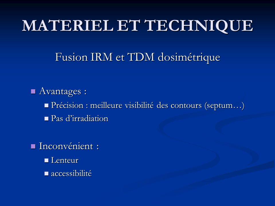 MATERIEL ET TECHNIQUE Fusion IRM et TDM dosimétrique Avantages : Avantages : Précision : meilleure visibilité des contours (septum…) Précision : meill