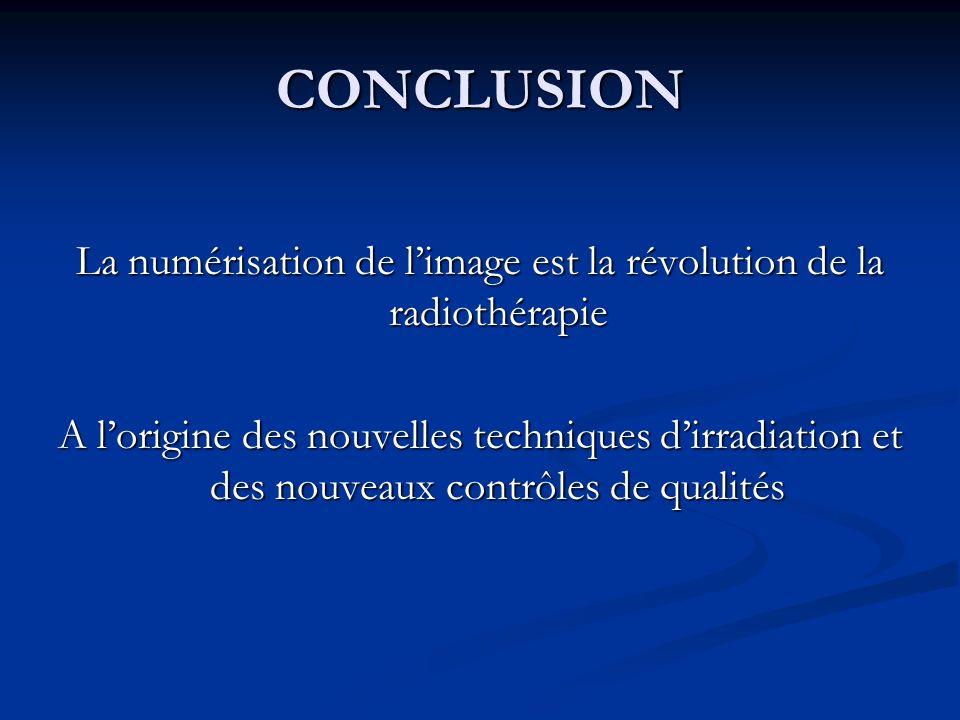 CONCLUSION La numérisation de limage est la révolution de la radiothérapie A lorigine des nouvelles techniques dirradiation et des nouveaux contrôles