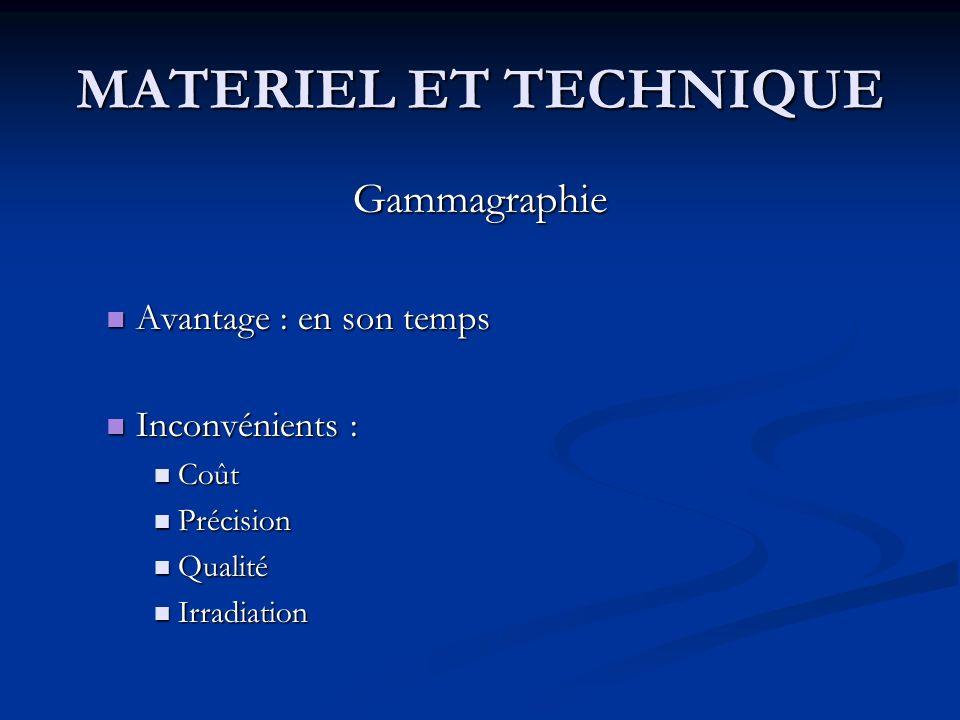 MATERIEL ET TECHNIQUE Gammagraphie Avantage : en son temps Avantage : en son temps Inconvénients : Inconvénients : Coût Coût Précision Précision Quali