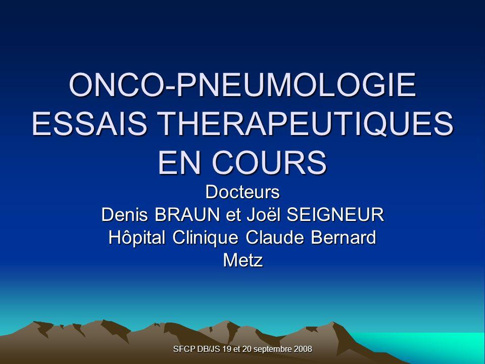 SFCP DB/JS 19 et 20 septembre 2008 ONCO-PNEUMOLOGIE ESSAIS THERAPEUTIQUES EN COURS Docteurs Denis BRAUN et Joël SEIGNEUR Hôpital Clinique Claude Berna