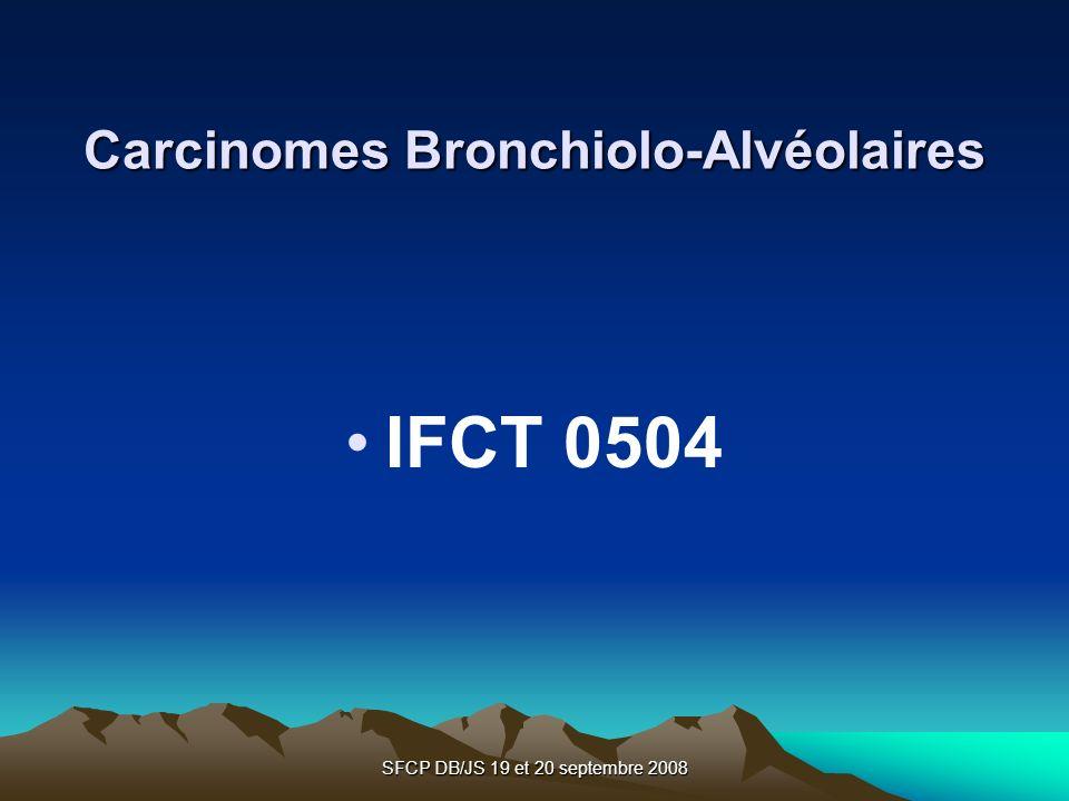 SFCP DB/JS 19 et 20 septembre 2008 Carcinomes Bronchiolo-Alvéolaires IFCT 0504