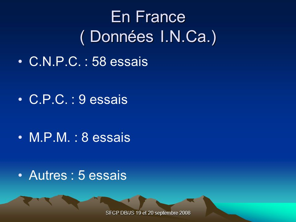 SFCP DB/JS 19 et 20 septembre 2008 En France ( Données I.N.Ca.) C.N.P.C. : 58 essais C.P.C. : 9 essais M.P.M. : 8 essais Autres : 5 essais