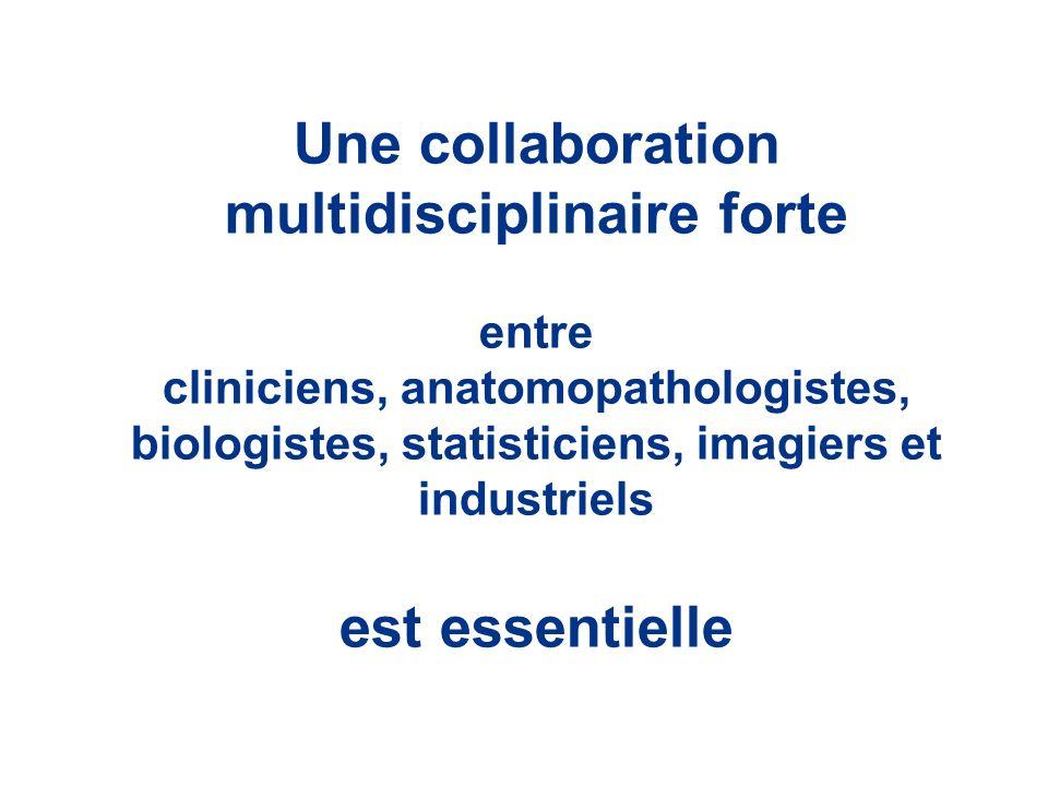 Une collaboration multidisciplinaire forte entre cliniciens, anatomopathologistes, biologistes, statisticiens, imagiers et industriels est essentielle