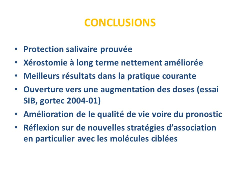 CONCLUSIONS Protection salivaire prouvée Xérostomie à long terme nettement améliorée Meilleurs résultats dans la pratique courante Ouverture vers une