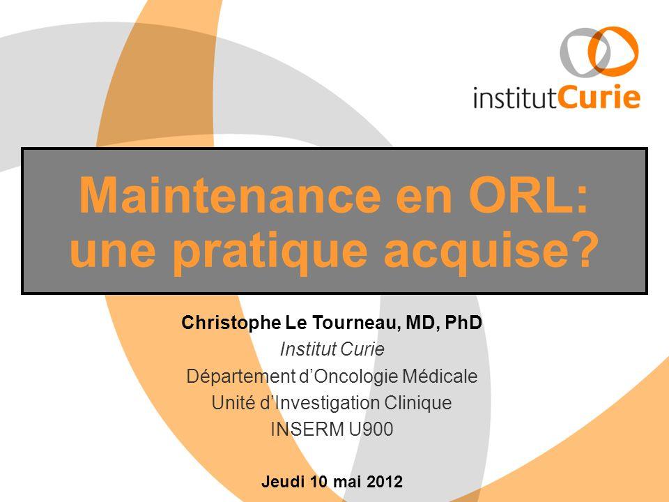 Maintenance en ORL: une pratique acquise? Christophe Le Tourneau, MD, PhD Institut Curie Département dOncologie Médicale Unité dInvestigation Clinique