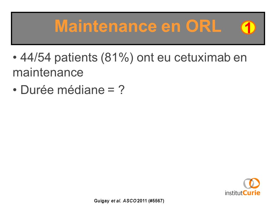 44/54 patients (81%) ont eu cetuximab en maintenance Durée médiane = ? Maintenance en ORL 1 Guigay et al. ASCO 2011 (#5567)