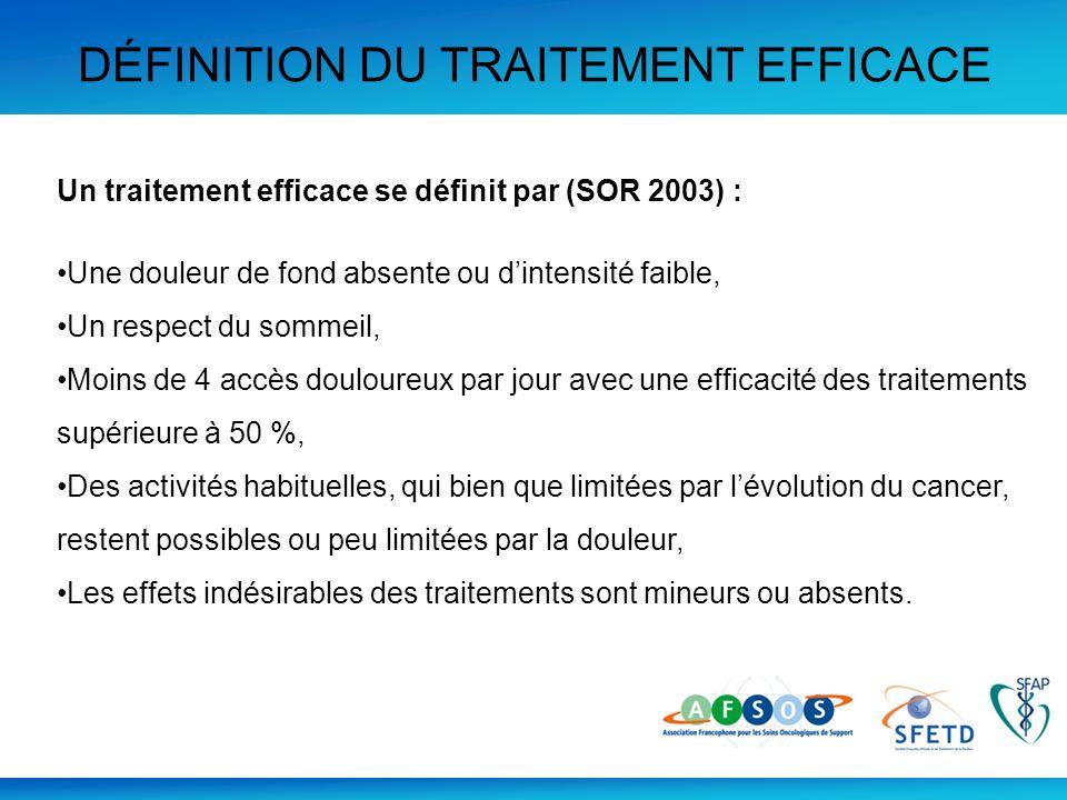 DÉFINITION DU TRAITEMENT EFFICACE Un traitement efficace se définit par (SOR 2003) : Une douleur de fond absente ou dintensité faible, Un respect du s