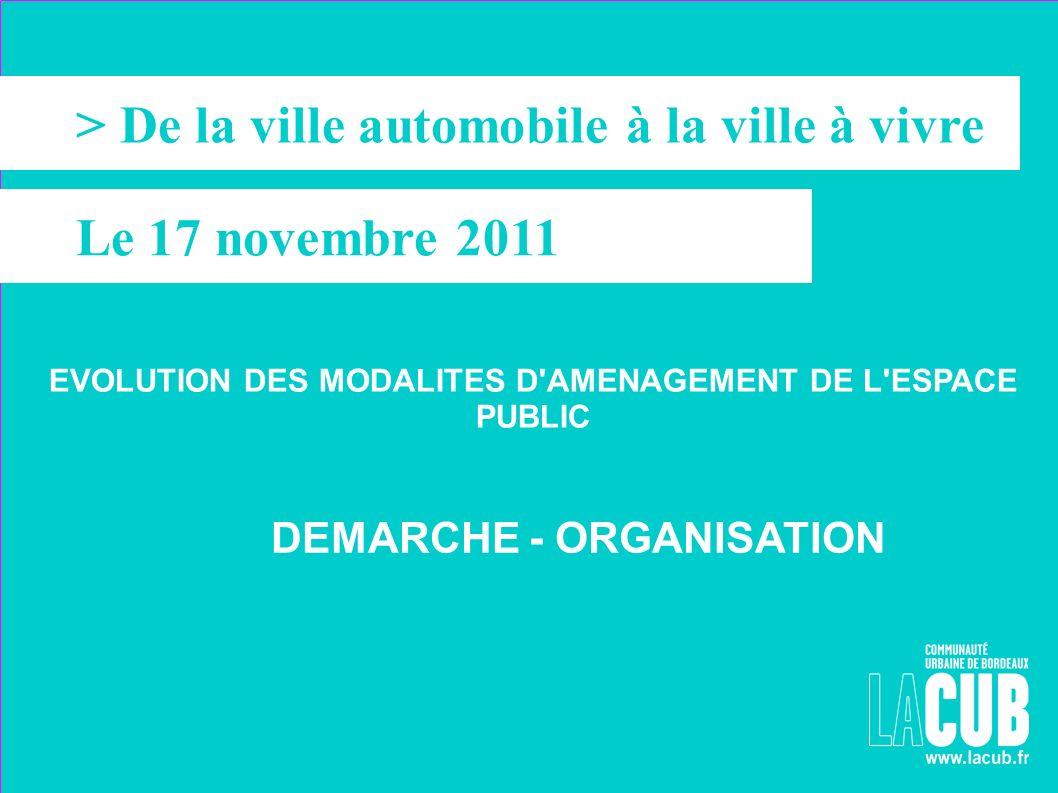 > > De la ville automobile à la ville à vivre Le 17 novembre 2011 EVOLUTION DES MODALITES D'AMENAGEMENT DE L'ESPACE PUBLIC DEMARCHE - ORGANISATION