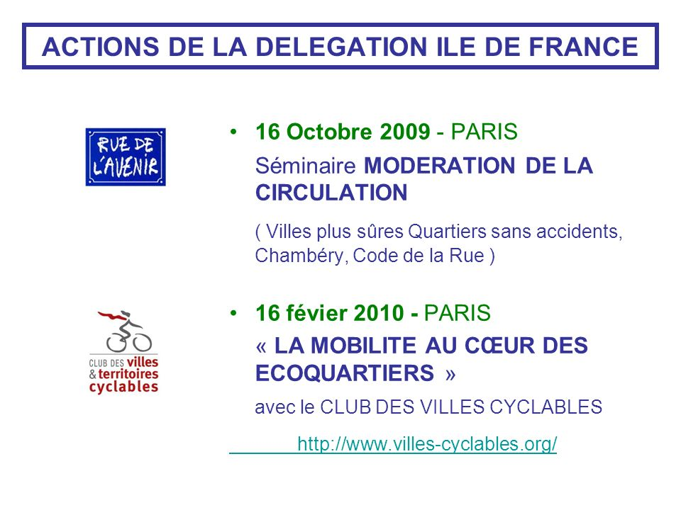 ACTIONS DE LA DELEGATION ILE DE FRANCE 16 Octobre 2009 - PARIS Séminaire MODERATION DE LA CIRCULATION ( Villes plus sûres Quartiers sans accidents, Chambéry, Code de la Rue ) 16 févier 2010 - PARIS « LA MOBILITE AU CŒUR DES ECOQUARTIERS » avec le CLUB DES VILLES CYCLABLES http://www.villes-cyclables.org/