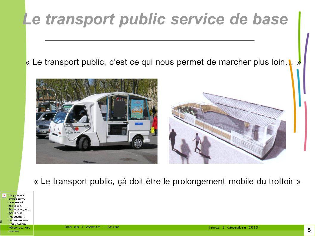 5 5 Rue de l Avenir - Arles jeudi 2 décembre 2010 Le transport public service de base « Le transport public, cest ce qui nous permet de marcher plus loin… » « Le transport public, çà doit être le prolongement mobile du trottoir »