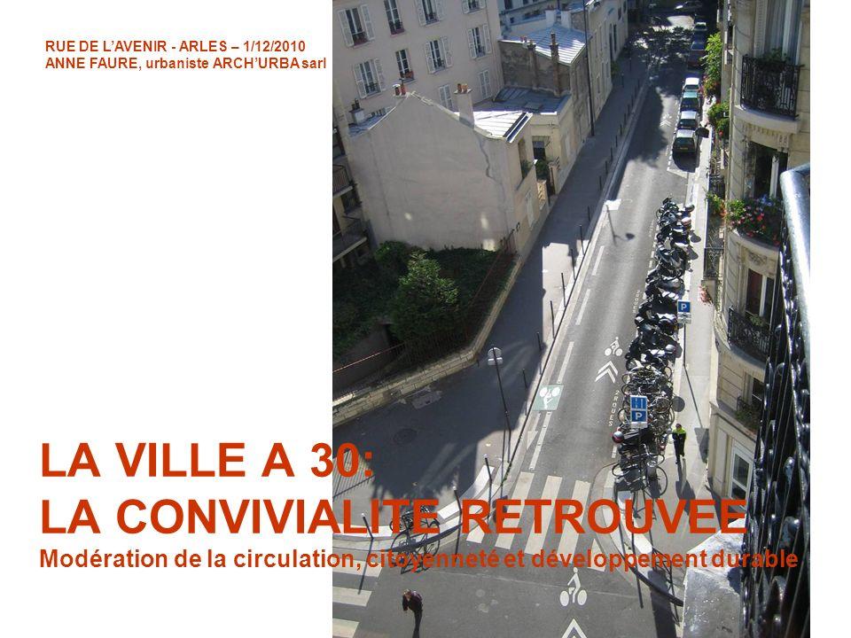 RUE DE LAVENIR - ARLES – 1/12/2010 ANNE FAURE, urbaniste ARCHURBA sarl LA VILLE A 30: LA CONVIVIALITE RETROUVEE Modération de la circulation, citoyenn