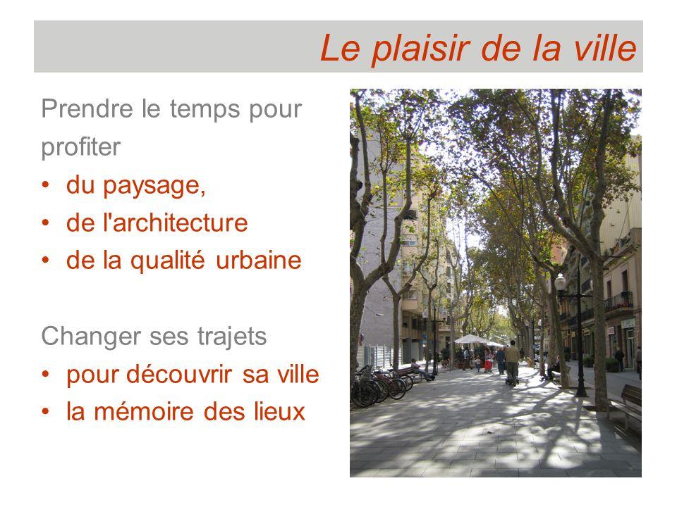 Le plaisir de la ville Prendre le temps pour profiter du paysage, de l'architecture de la qualité urbaine Changer ses trajets pour découvrir sa ville