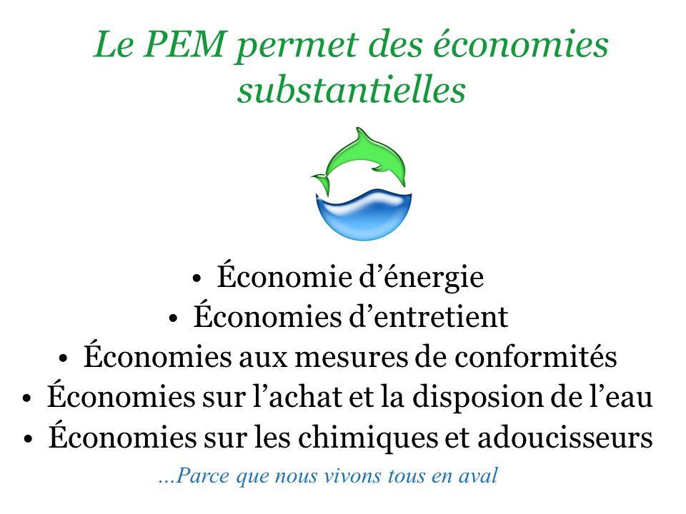 Le PEM permet des économies substantielles Économie dénergie Économies dentretient Économies aux mesures de conformités Économies sur lachat et la disposion de leau Économies sur les chimiques et adoucisseurs …Parce que nous vivons tous en aval