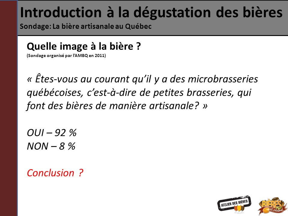 Introduction à la dégustation des bières Sondage: La bière artisanale au Québec Quelle image à la bière ? (Sondage organisé par lAMBQ en 2011) « Êtes-