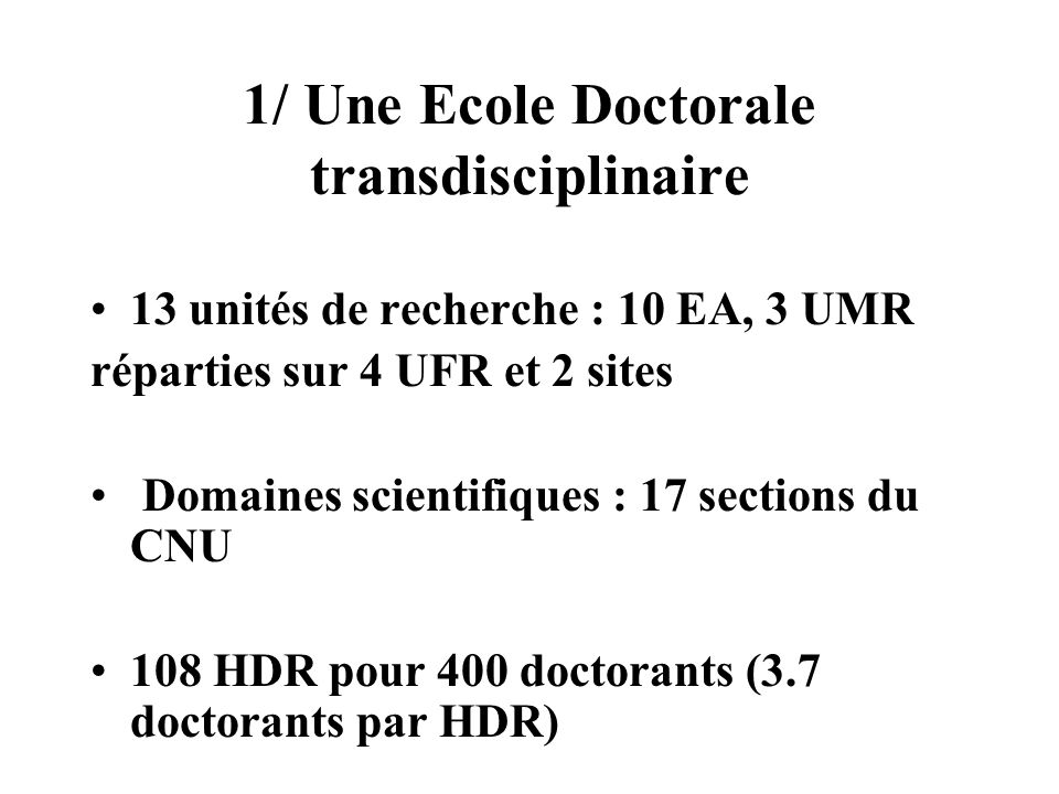 1/ Une Ecole Doctorale transdisciplinaire 13 unités de recherche : 10 EA, 3 UMR réparties sur 4 UFR et 2 sites Domaines scientifiques : 17 sections du