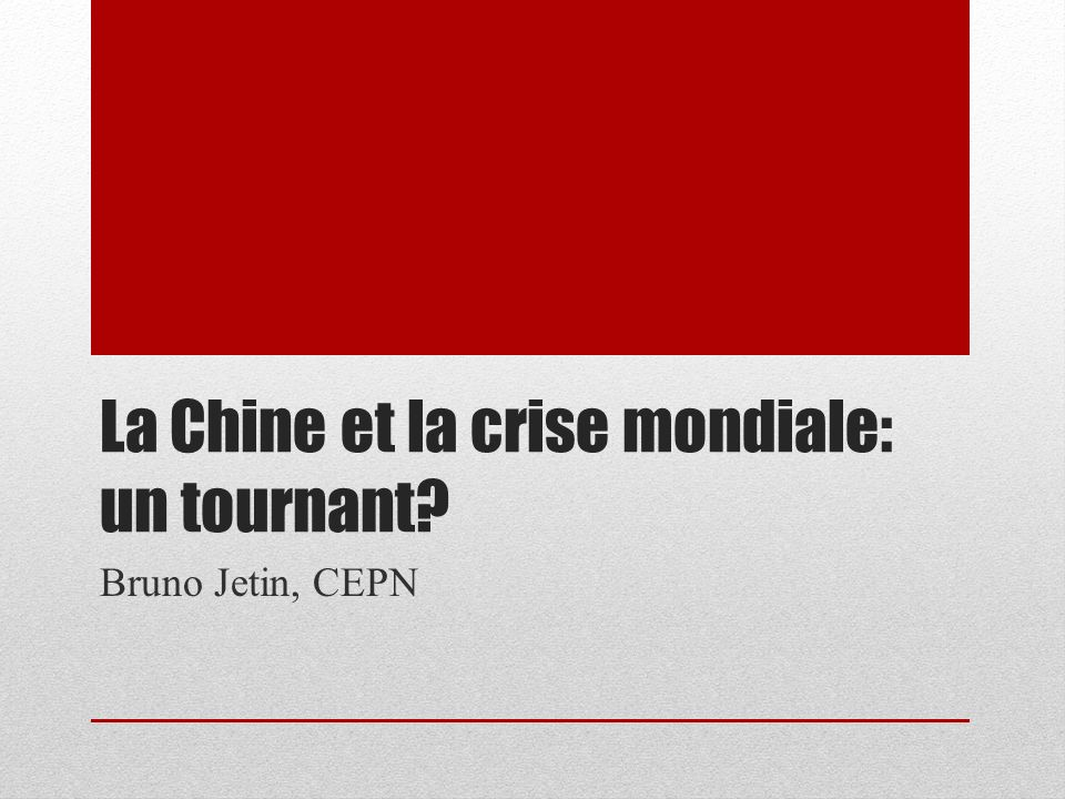 La Chine et la crise mondiale: un tournant? Bruno Jetin, CEPN
