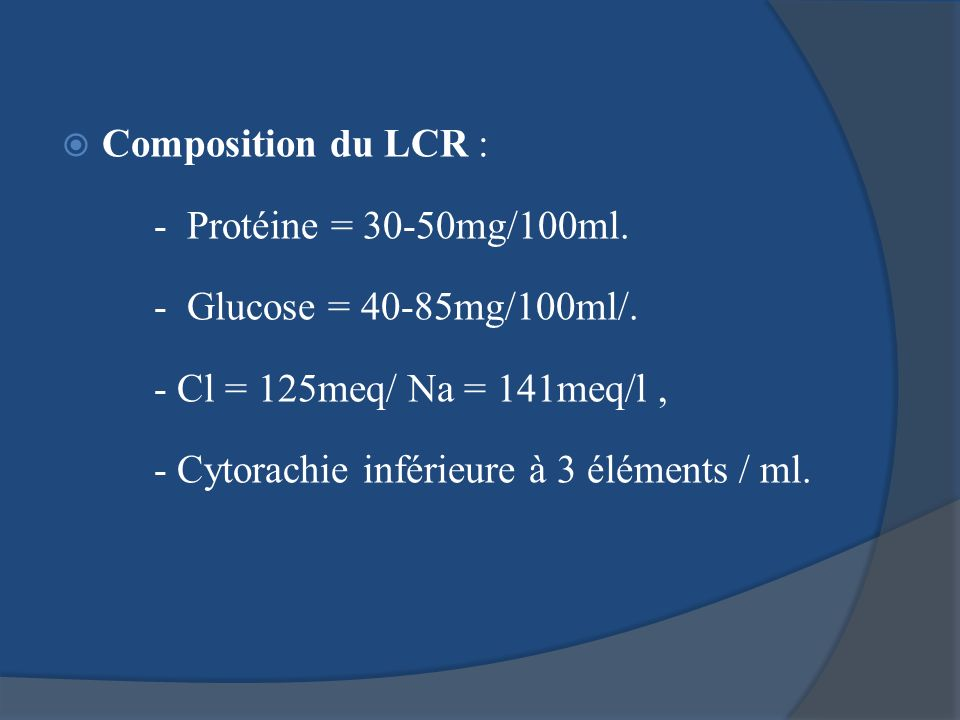 Composition du LCR : - Protéine = 30-50mg/100ml. - Glucose = 40-85mg/100ml/. - Cl = 125meq/ Na = 141meq/l, - Cytorachie inférieure à 3 éléments / ml.