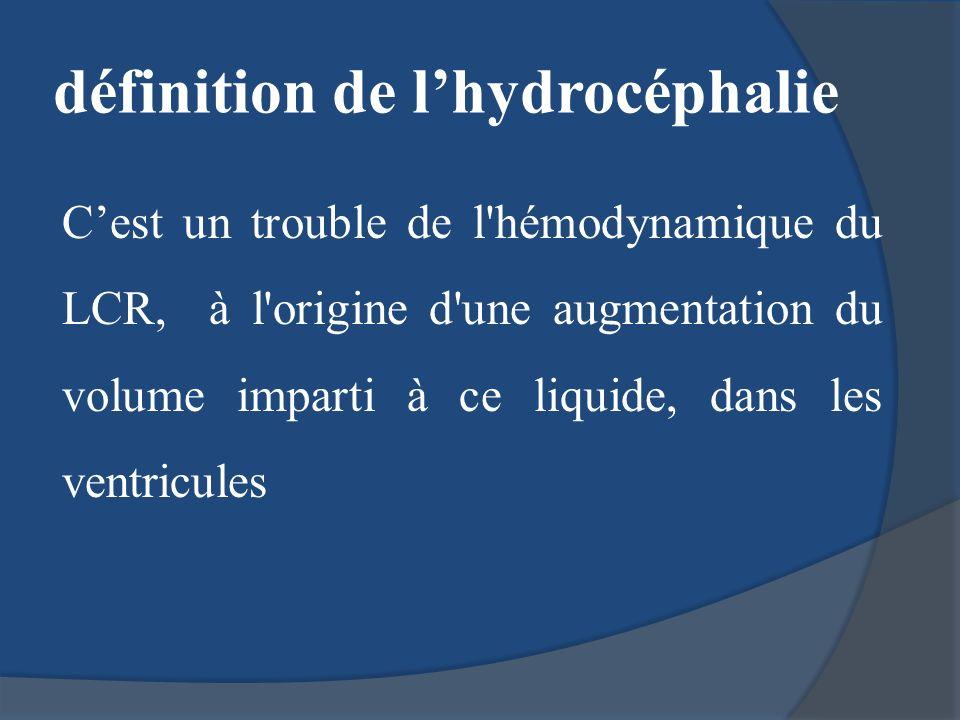 définition de lhydrocéphalie Cest un trouble de l'hémodynamique du LCR, à l'origine d'une augmentation du volume imparti à ce liquide, dans les ventri
