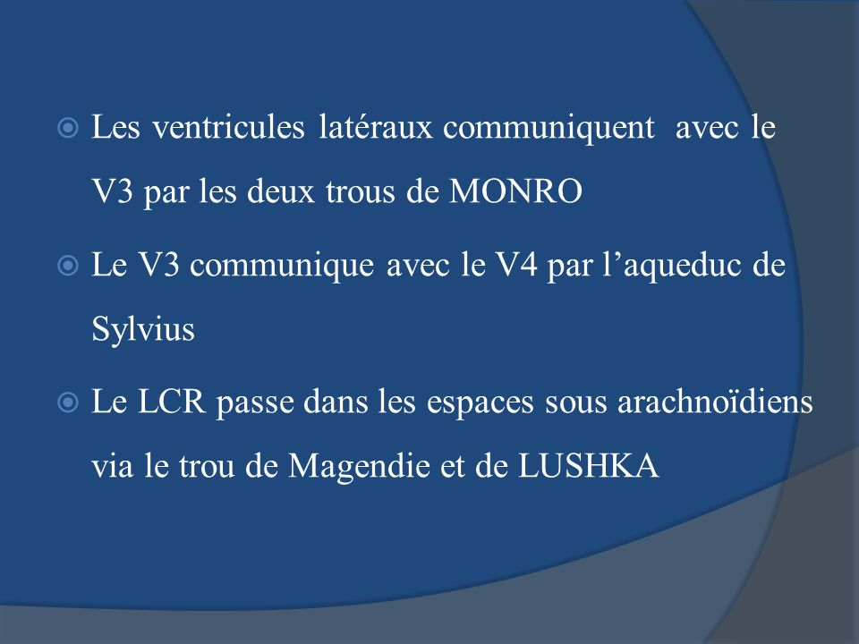 Les ventricules latéraux communiquent avec le V3 par les deux trous de MONRO Le V3 communique avec le V4 par laqueduc de Sylvius Le LCR passe dans les