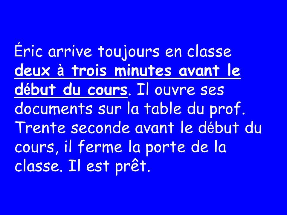É ric arrive toujours en classe deux à trois minutes avant le d é but du cours.