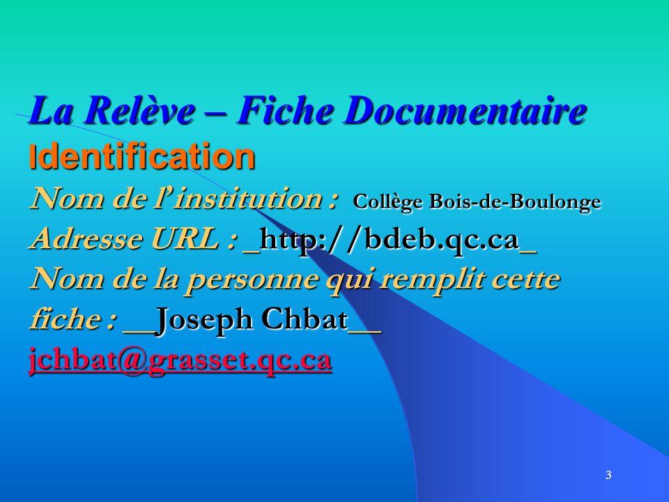 3 La Relève – Fiche Documentaire I dentification Nom de l institution : Coll è ge Bois-de-Boulonge Adresse URL : _http://bdeb.qc.ca_ Nom de la personne qui remplit cette fiche : __Joseph Chbat__ jchbat@grasset.qc.ca jchbat@grasset.qc.ca