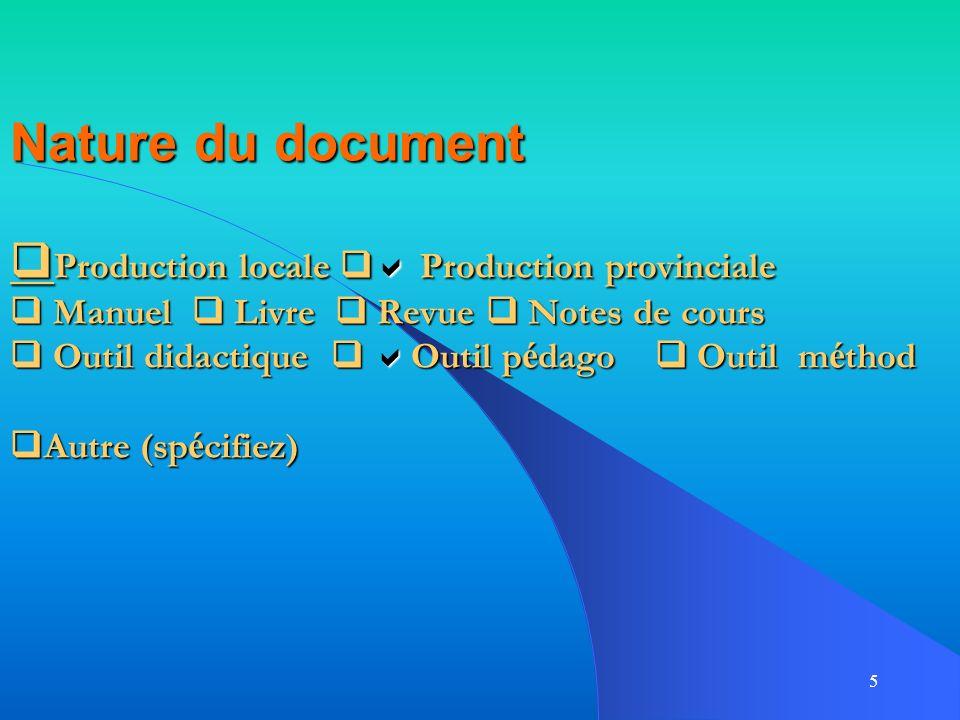 5 Nature du document Production locale Production provinciale Manuel Livre Revue Notes de cours Outil didactique Outil p é dago Outil m é thod Autre (sp é cifiez)